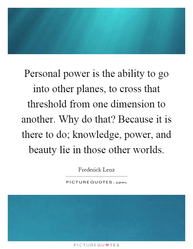 Personal power is the ability to go into other planes, to cross that threshold from one dimension to another. Why do that? Because it is there to do; knowledge, power, and beauty lie in those other worlds Picture Quote #1