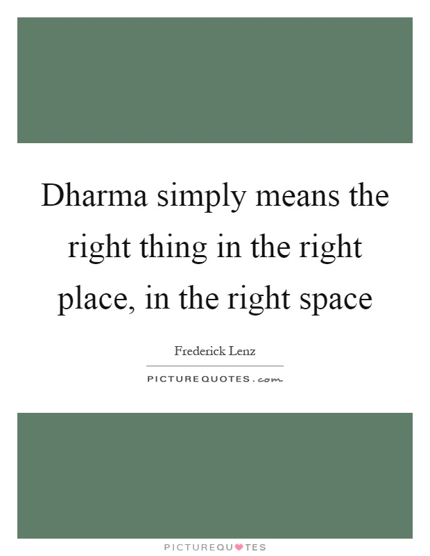 Dharma simply means the right thing in the right place, in the right space Picture Quote #1