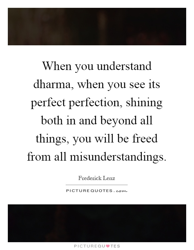 When you understand dharma, when you see its perfect perfection, shining both in and beyond all things, you will be freed from all misunderstandings Picture Quote #1