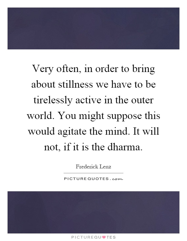Very often, in order to bring about stillness we have to be tirelessly active in the outer world. You might suppose this would agitate the mind. It will not, if it is the dharma Picture Quote #1