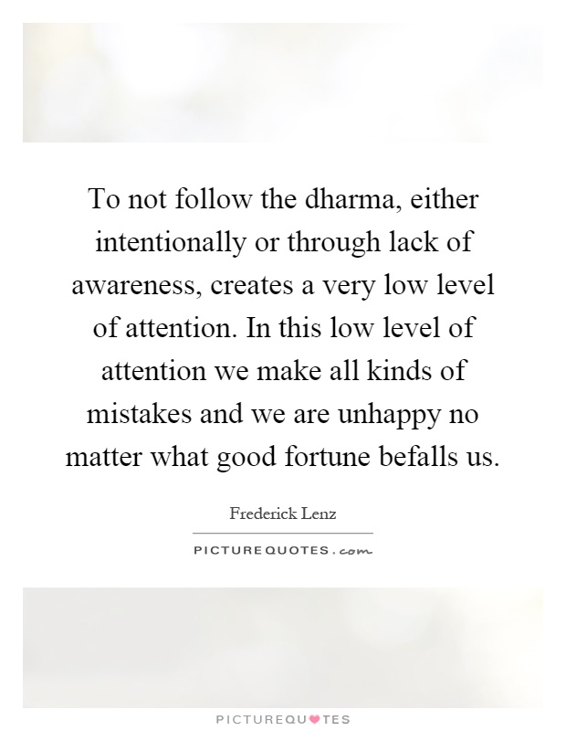To not follow the dharma, either intentionally or through lack of awareness, creates a very low level of attention. In this low level of attention we make all kinds of mistakes and we are unhappy no matter what good fortune befalls us Picture Quote #1