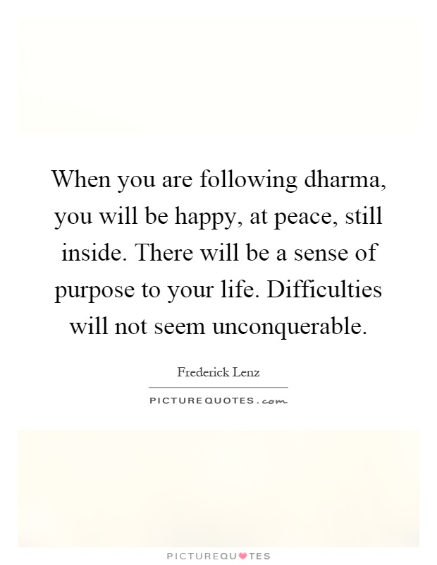 When you are following dharma, you will be happy, at peace, still inside. There will be a sense of purpose to your life. Difficulties will not seem unconquerable Picture Quote #1