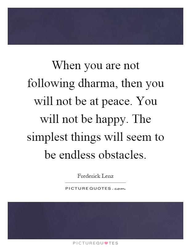 When you are not following dharma, then you will not be at peace. You will not be happy. The simplest things will seem to be endless obstacles Picture Quote #1