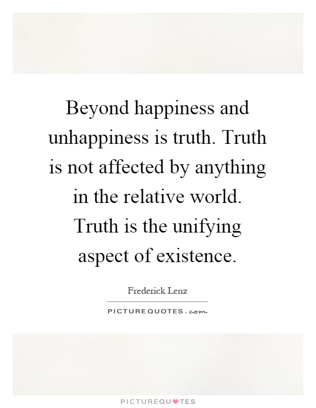 Beyond happiness and unhappiness is truth. Truth is not affected by anything in the relative world. Truth is the unifying aspect of existence Picture Quote #1