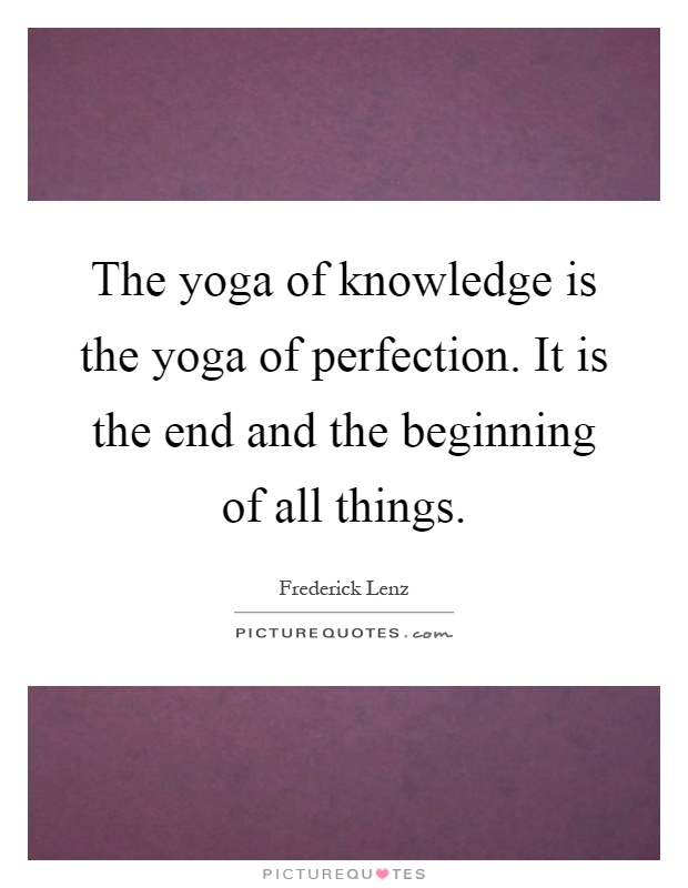 The yoga of knowledge is the yoga of perfection. It is the end and the beginning of all things Picture Quote #1