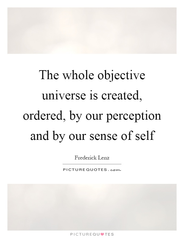 The whole objective universe is created, ordered, by our perception and by our sense of self Picture Quote #1