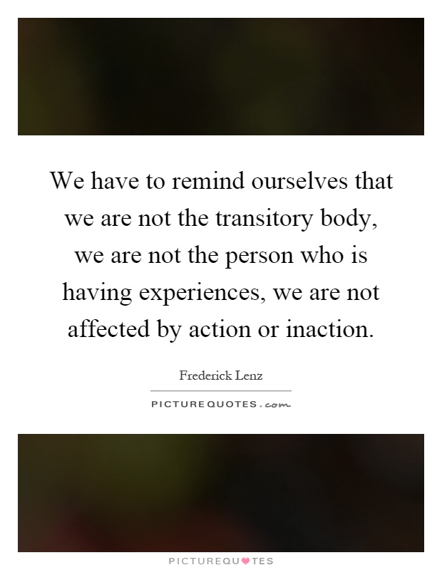 We have to remind ourselves that we are not the transitory body, we are not the person who is having experiences, we are not affected by action or inaction Picture Quote #1