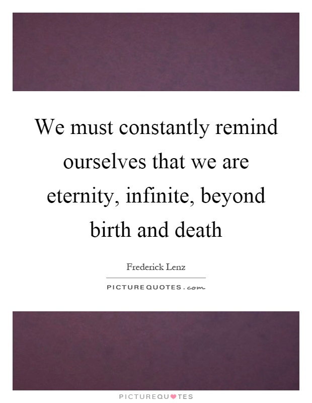 We must constantly remind ourselves that we are eternity, infinite, beyond birth and death Picture Quote #1