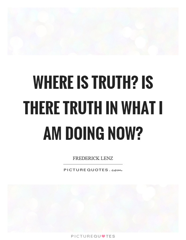 Where is truth? Is there truth in what I am doing now? Picture Quote #1