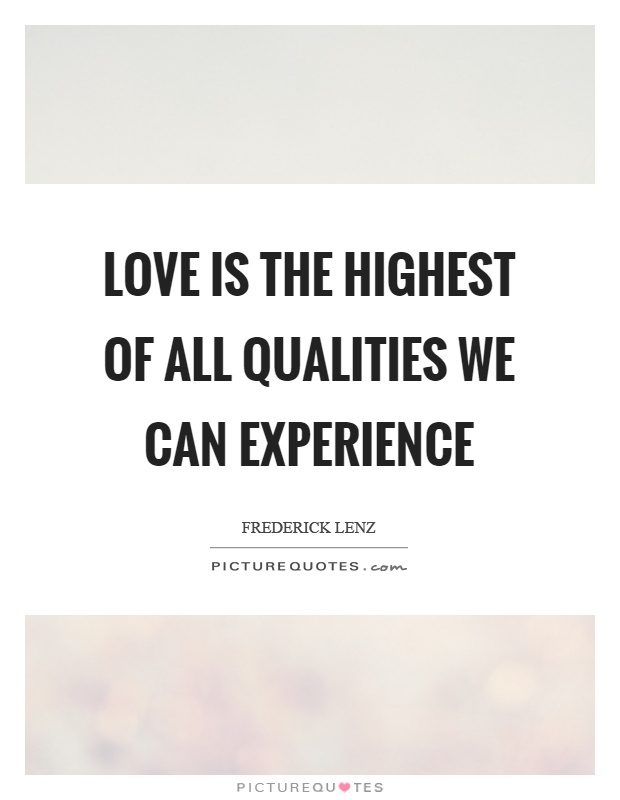Love is the highest of all qualities we can experience Picture Quote #1