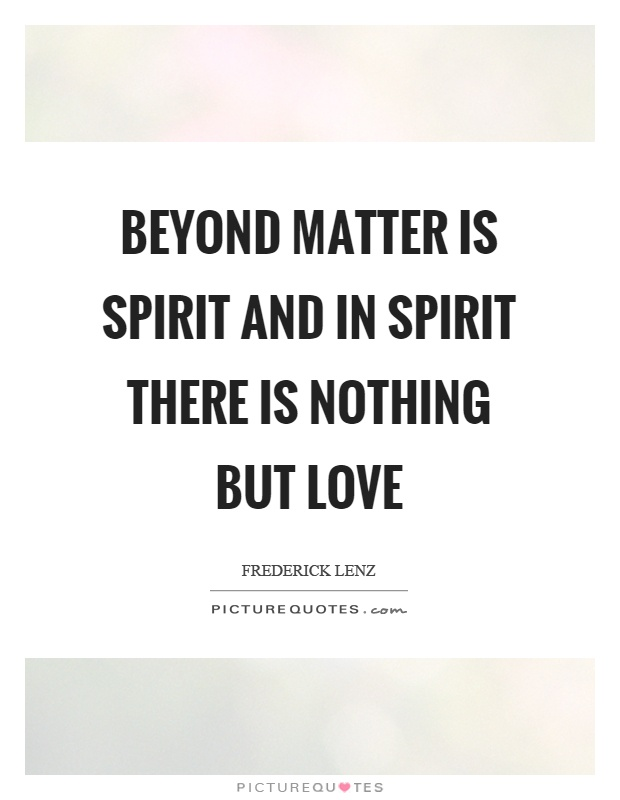 Beyond matter is spirit and in spirit there is nothing but love Picture Quote #1