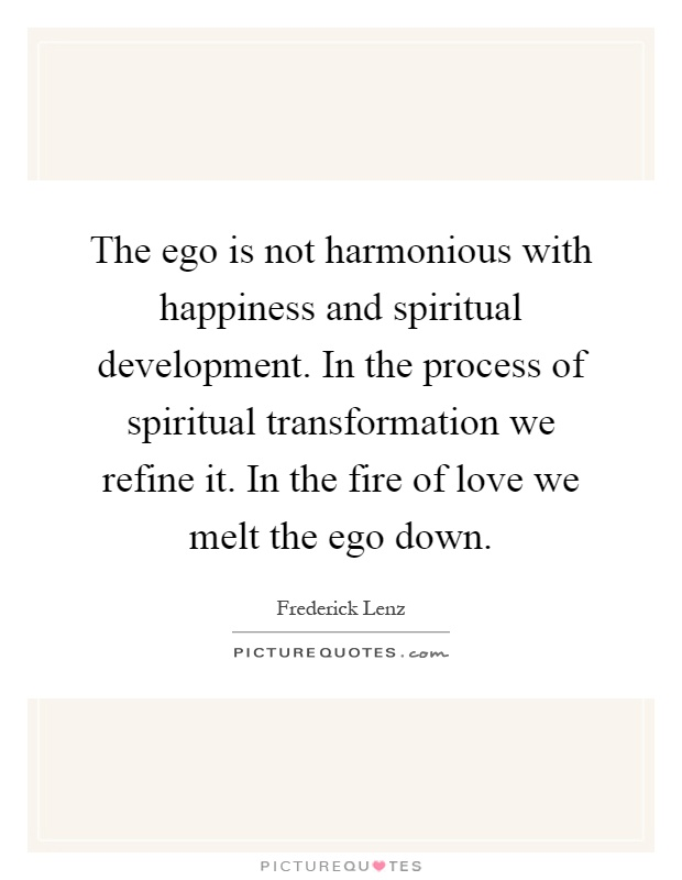 The ego is not harmonious with happiness and spiritual development. In the process of spiritual transformation we refine it. In the fire of love we melt the ego down Picture Quote #1