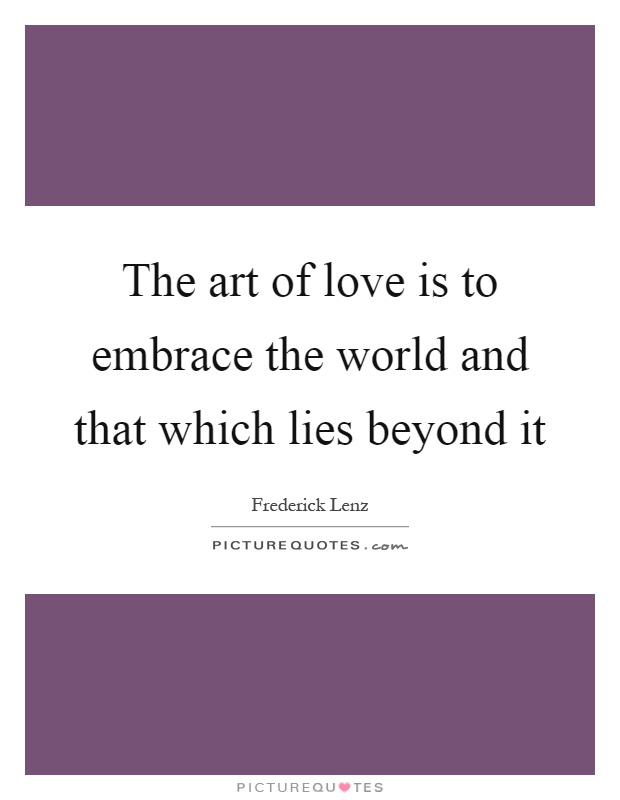 The art of love is to embrace the world and that which lies beyond it Picture Quote #1