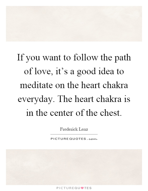If you want to follow the path of love, it's a good idea to meditate on the heart chakra everyday. The heart chakra is in the center of the chest Picture Quote #1