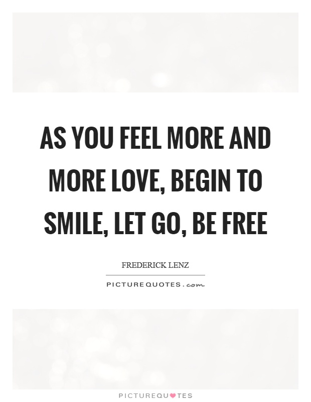 As you feel more and more love, begin to smile, let go, be free Picture Quote #1