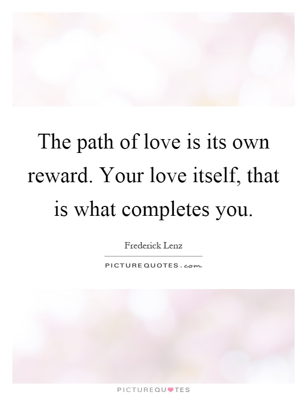 The path of love is its own reward. Your love itself, that is what completes you Picture Quote #1