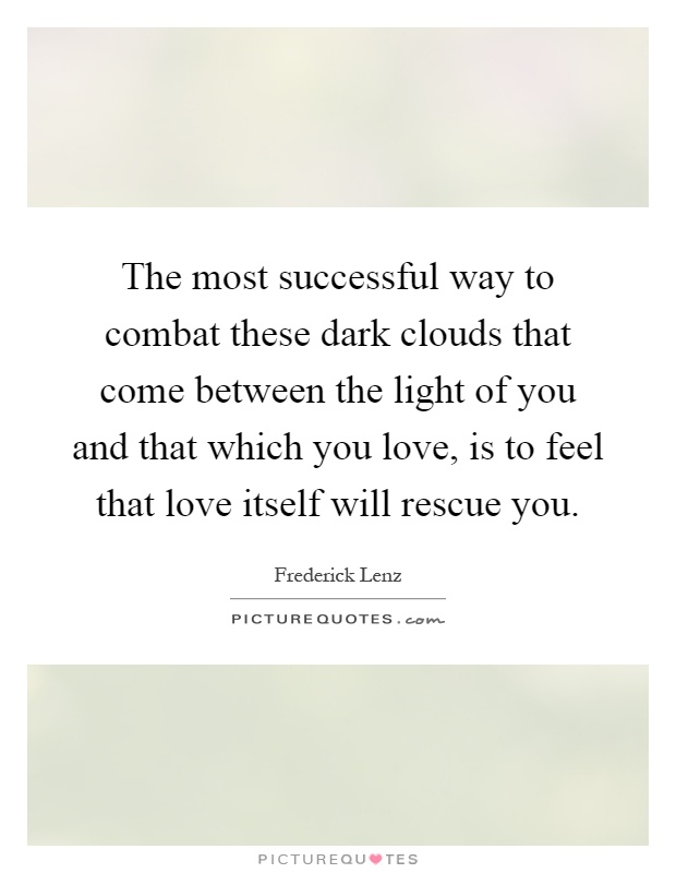 The most successful way to combat these dark clouds that come between the light of you and that which you love, is to feel that love itself will rescue you Picture Quote #1