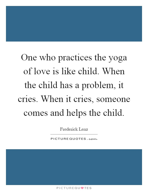 One who practices the yoga of love is like child. When the child has a problem, it cries. When it cries, someone comes and helps the child Picture Quote #1