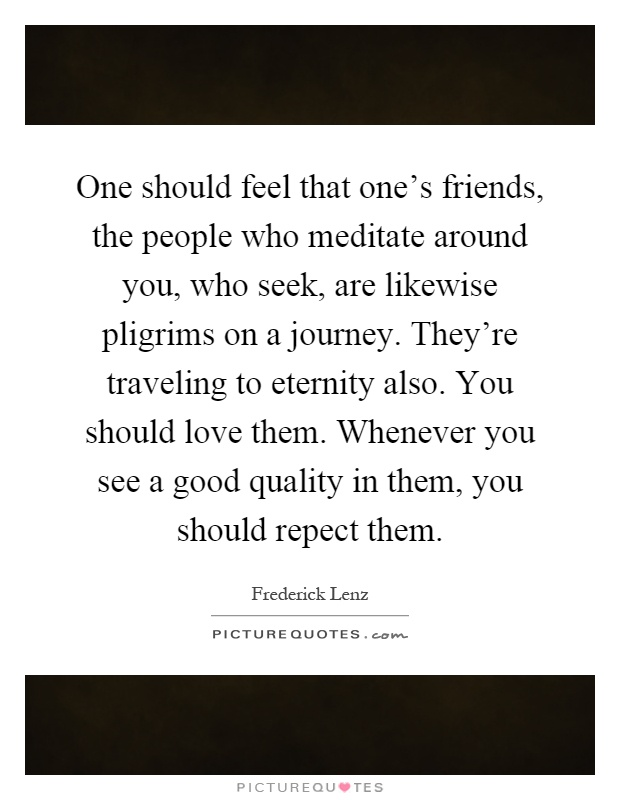 One should feel that one's friends, the people who meditate around you, who seek, are likewise pligrims on a journey. They're traveling to eternity also. You should love them. Whenever you see a good quality in them, you should repect them Picture Quote #1