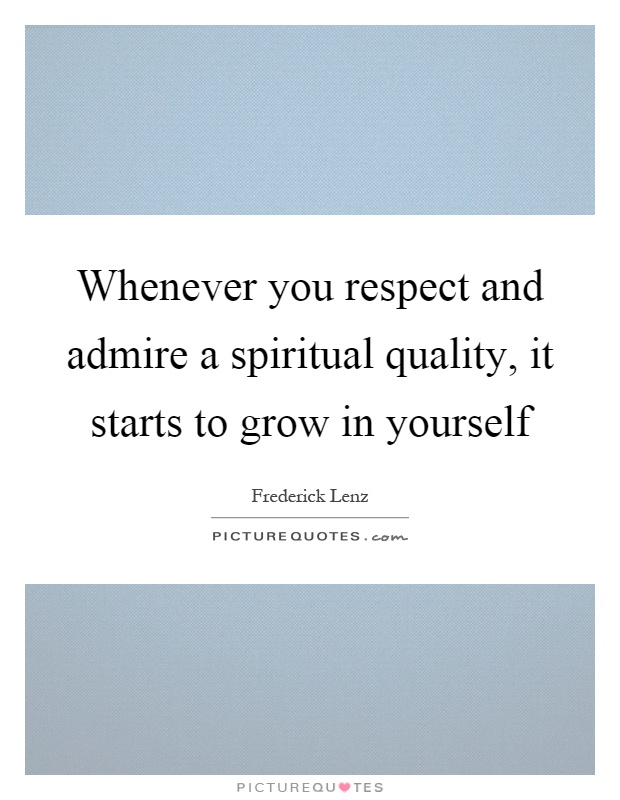 Whenever you respect and admire a spiritual quality, it starts to grow in yourself Picture Quote #1