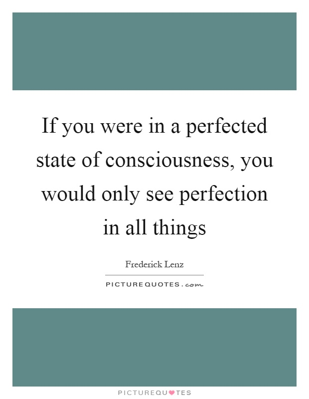 If you were in a perfected state of consciousness, you would only see perfection in all things Picture Quote #1
