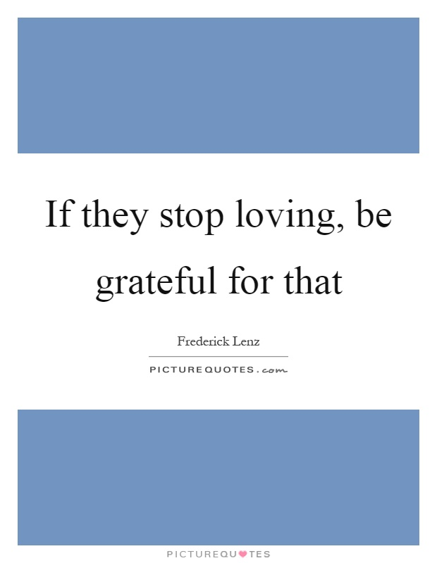 If they stop loving, be grateful for that Picture Quote #1