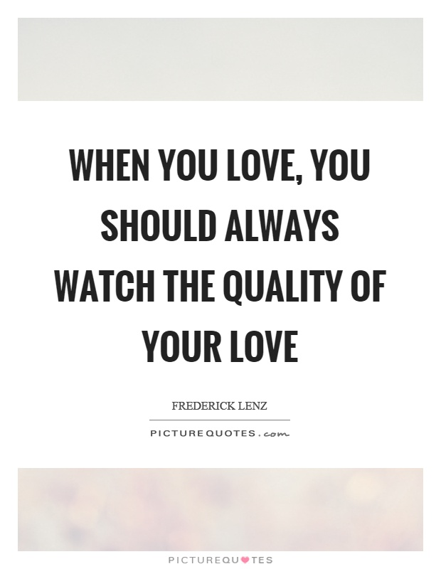 When you love, you should always watch the quality of your love Picture Quote #1