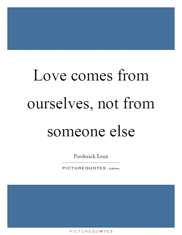 Love comes from ourselves, not from someone else Picture Quote #1