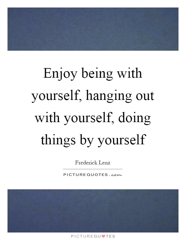 Enjoy being with yourself, hanging out with yourself, doing things by yourself Picture Quote #1
