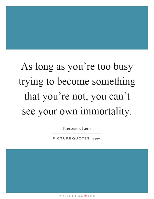 As long as you're too busy trying to become something that you're not, you can't see your own immortality Picture Quote #1