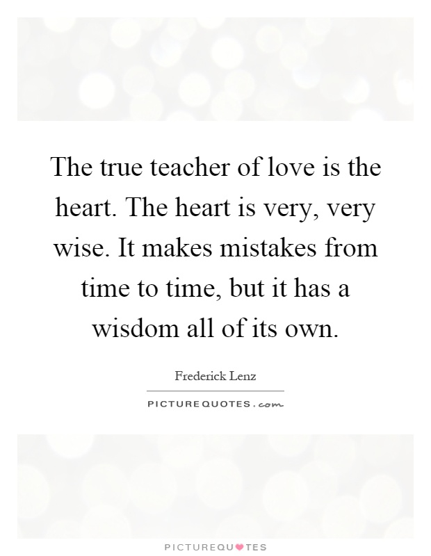 The true teacher of love is the heart. The heart is very, very wise. It makes mistakes from time to time, but it has a wisdom all of its own Picture Quote #1