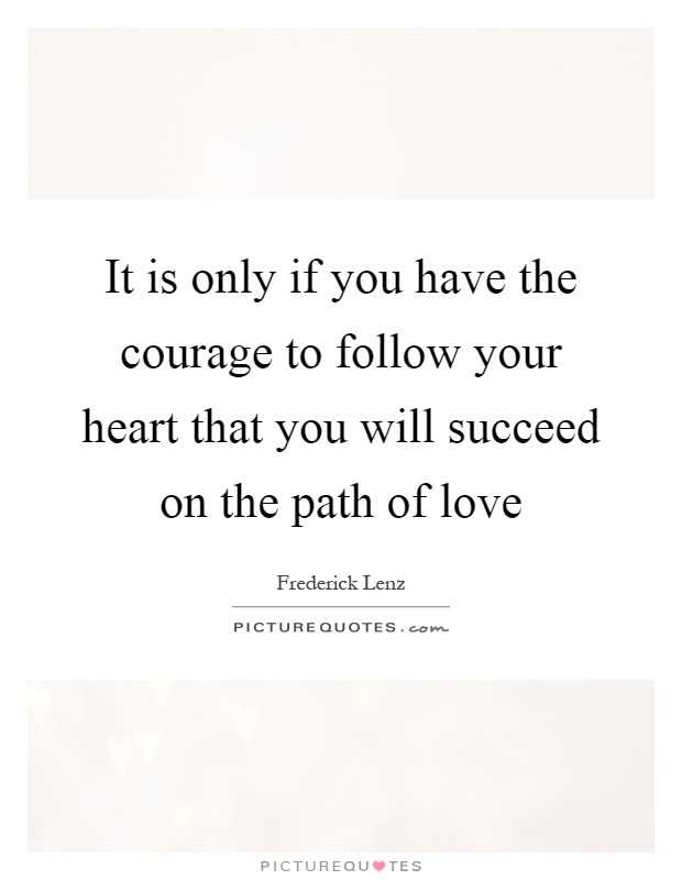 It is only if you have the courage to follow your heart that you will succeed on the path of love Picture Quote #1