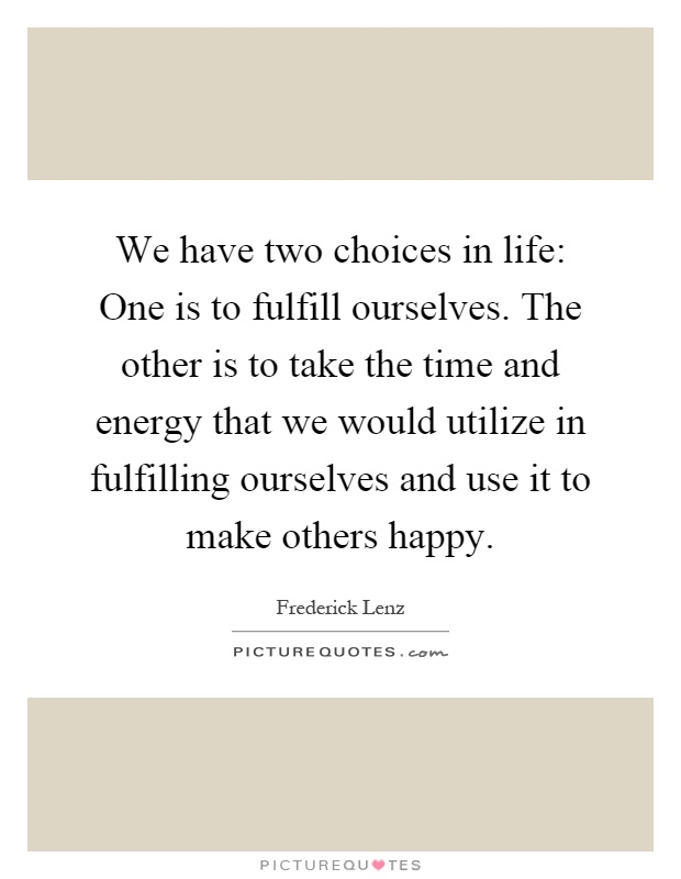 We have two choices in life: One is to fulfill ourselves. The other is to take the time and energy that we would utilize in fulfilling ourselves and use it to make others happy Picture Quote #1