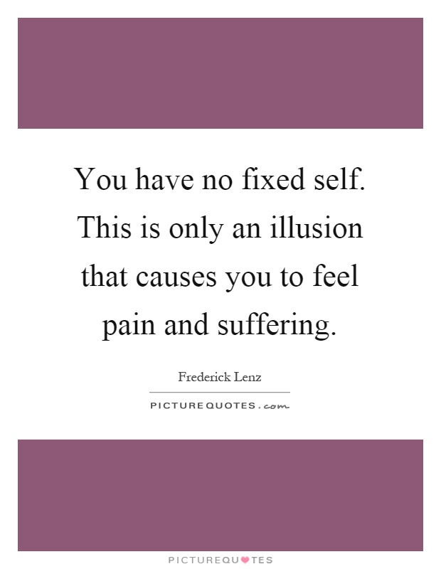 You have no fixed self. This is only an illusion that causes you to feel pain and suffering Picture Quote #1
