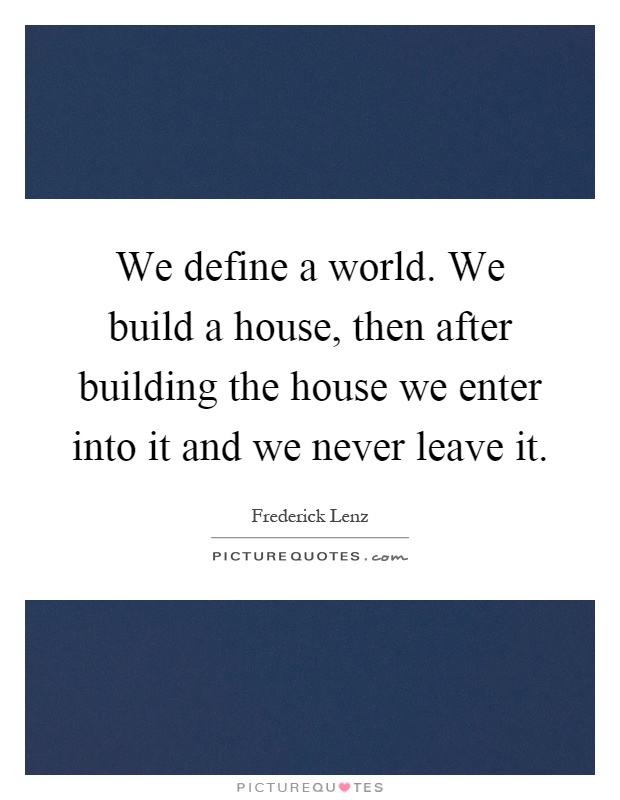We Define A World We Build A House Then After Building