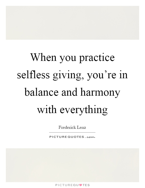 When you practice selfless giving, you're in balance and harmony with everything Picture Quote #1