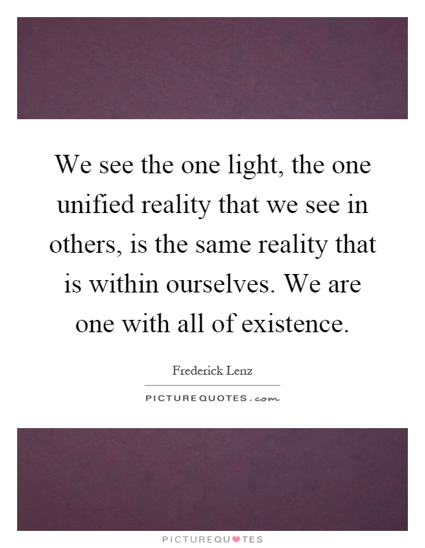 We see the one light, the one unified reality that we see in others, is the same reality that is within ourselves. We are one with all of existence Picture Quote #1
