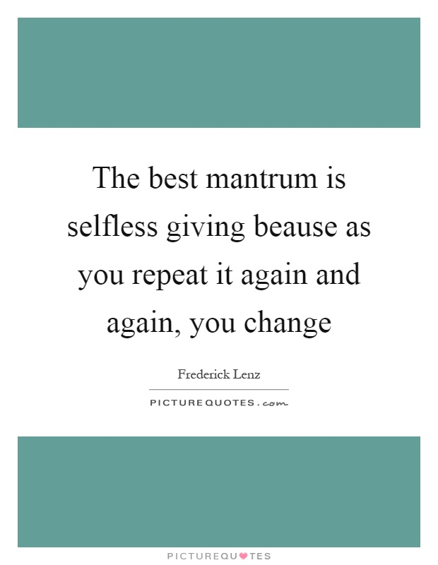 The best mantrum is selfless giving beause as you repeat it again and again, you change Picture Quote #1