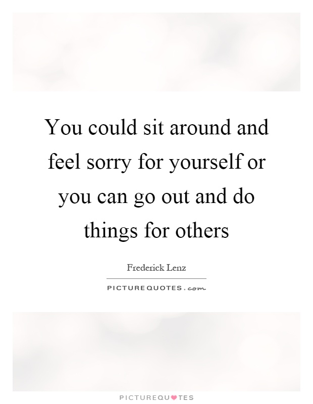 You could sit around and feel sorry for yourself or you can go out and do things for others Picture Quote #1