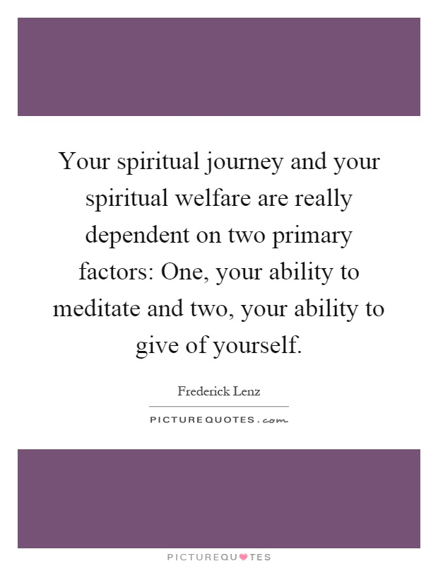 Your spiritual journey and your spiritual welfare are really dependent on two primary factors: One, your ability to meditate and two, your ability to give of yourself Picture Quote #1