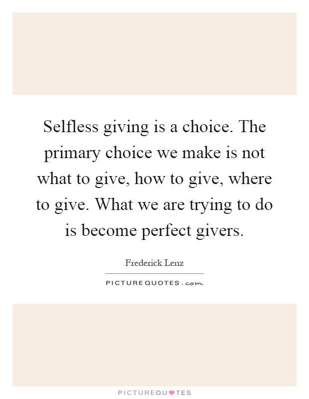 Selfless giving is a choice. The primary choice we make is not what to give, how to give, where to give. What we are trying to do is become perfect givers Picture Quote #1
