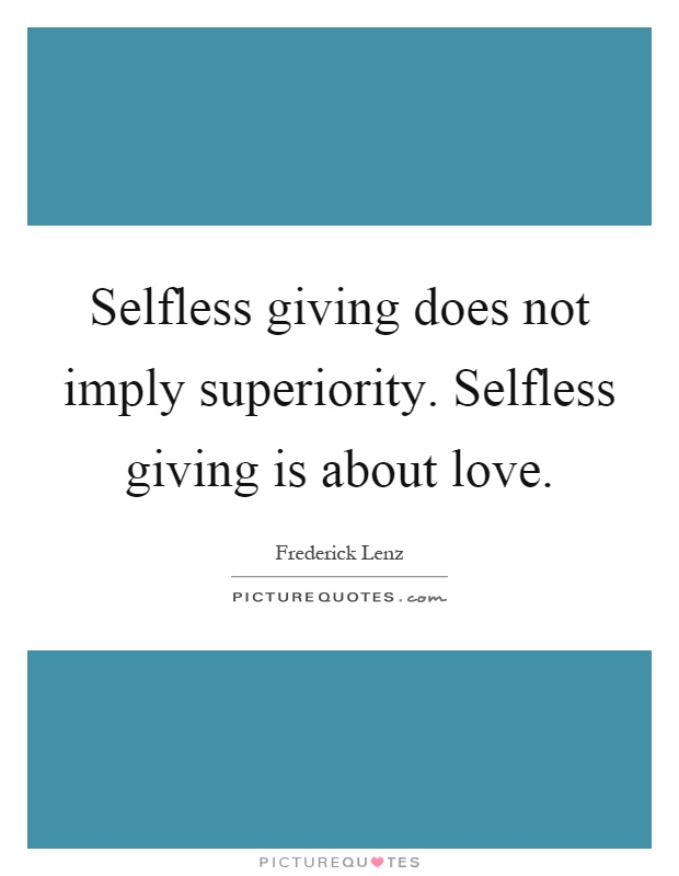 Selfless giving does not imply superiority. Selfless giving is about love Picture Quote #1