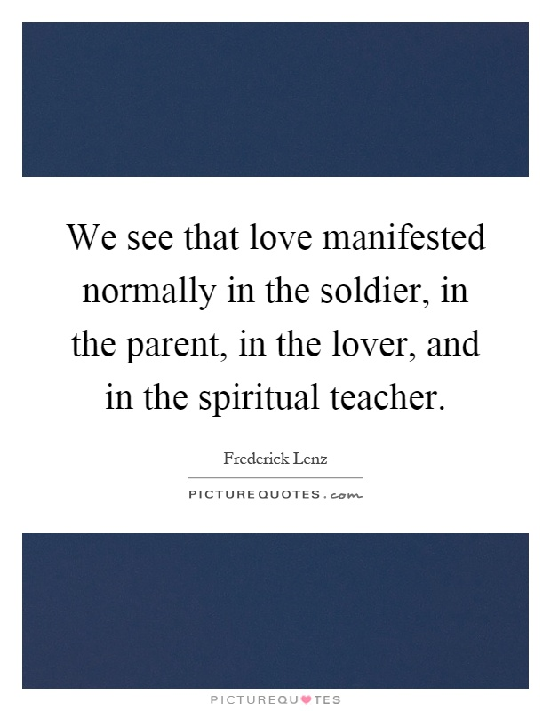 We See That Love Manifested Normally In The Soldier, In The Parent, In The