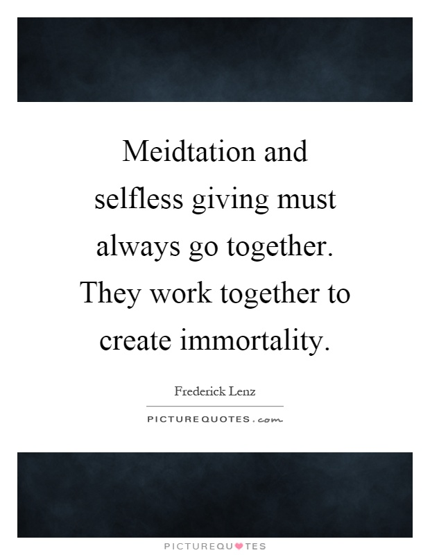 Meidtation and selfless giving must always go together. They work together to create immortality Picture Quote #1