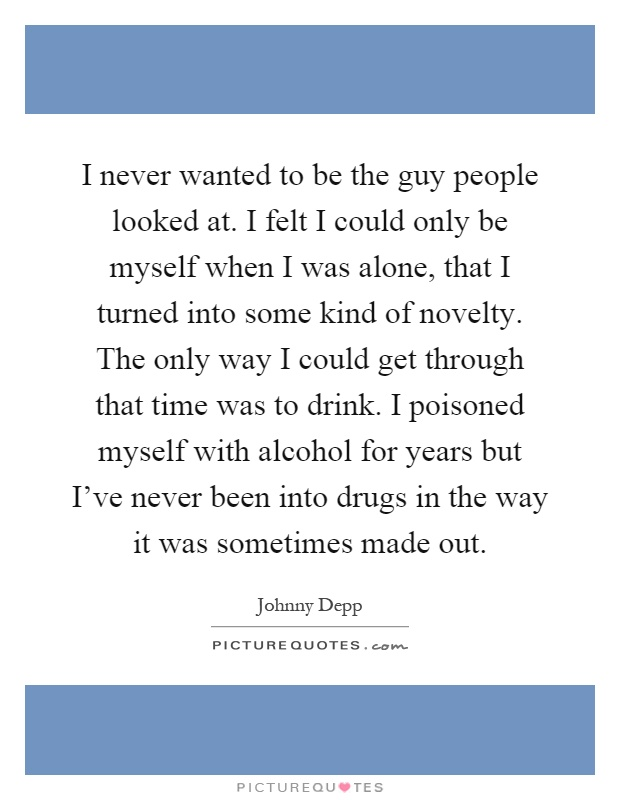 I never wanted to be the guy people looked at. I felt I could only be myself when I was alone, that I turned into some kind of novelty. The only way I could get through that time was to drink. I poisoned myself with alcohol for years but I've never been into drugs in the way it was sometimes made out Picture Quote #1