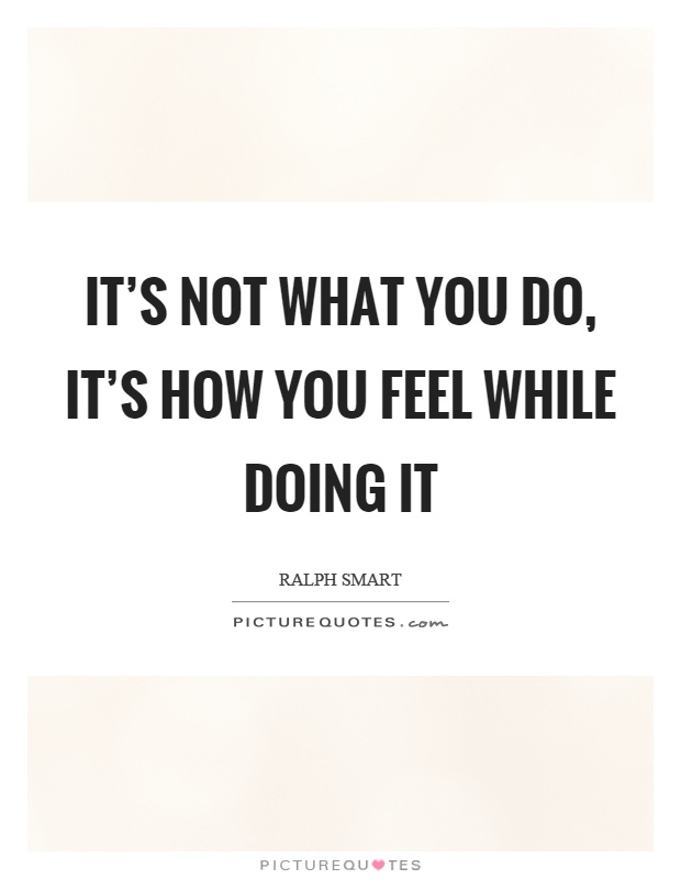 It's not what you do, it's how you feel while doing it Picture Quote #1