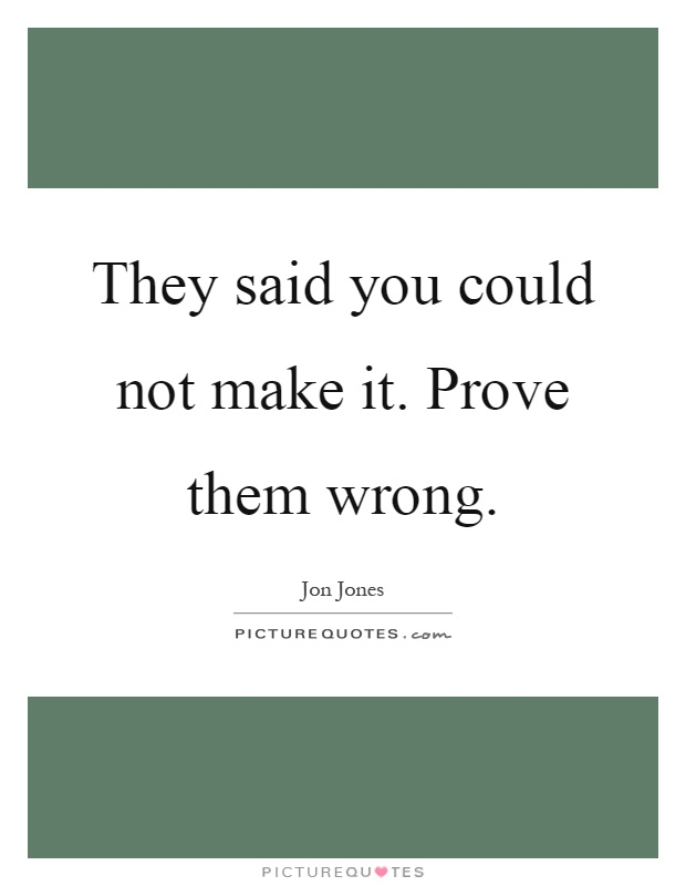 Prove Them Wrong Quotes Beauteous They Said You Could Not Make Itprove Them Wrong  Picture Quotes