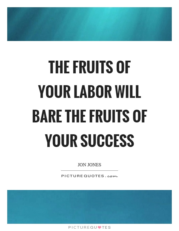 The fruits of your labor will bare the fruits of your success Picture Quote #1