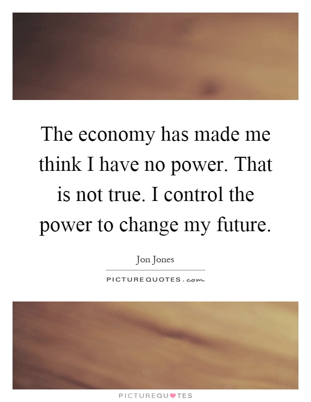 The economy has made me think I have no power. That is not true. I control the power to change my future Picture Quote #1