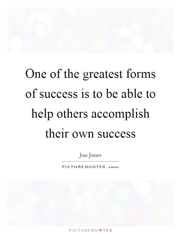 One of the greatest forms of success is to be able to help others accomplish their own success Picture Quote #1